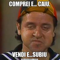 COMPREI E... CAIU.VENDI E...SUBIU