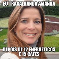 EU TRABALHANDO AMANHADEPOIS DE 12 ENERGÉTICOS E 15 CAFÉS