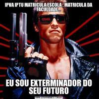 IPVA IPTU MATRICULA ESCOLA , MATRICULA DA FACULDADE...EU SOU EXTERMINADOR DO SEU FUTURO