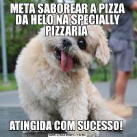 META SABOREAR A PIZZA DA HELO NA SPECIALLY PIZZARIA ATINGIDA COM SUCESSO!