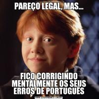 PAREÇO LEGAL, MAS...FICO CORRIGINDO MENTALMENTE OS SEUS ERROS DE PORTUGUÊS