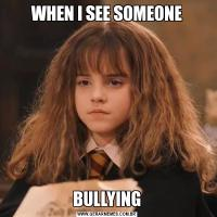 WHEN I SEE SOMEONEBULLYING