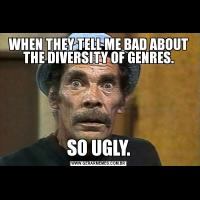 WHEN THEY TELL ME BAD ABOUT THE DIVERSITY OF GENRES.SO UGLY.