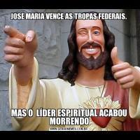JOSÉ MARIA VENCE AS TROPAS FEDERAIS.MAS O  LÍDER ESPIRITUAL ACABOU MORRENDO
