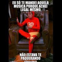 EU SÓ TE MANDEI AQUELA MÚSICA PORQUE ACHEI LEGAL MESMONÃO ESTAVA TE PAQUERANDO