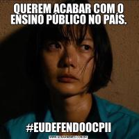 QUEREM ACABAR COM O ENSINO PÚBLICO NO PAÍS.#EUDEFENDOOCPII