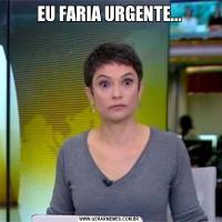 EU FARIA URGENTE...