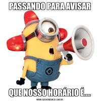 PASSANDO PARA AVISARQUE NOSSO HORÁRIO É....