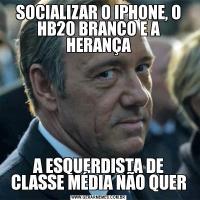 SOCIALIZAR O IPHONE, O HB20 BRANCO E A HERANÇAA ESQUERDISTA DE CLASSE MÉDIA NÃO QUER