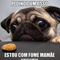 PEDINDO UM OSSOESTOU COM FOME MAMÃE