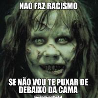 NAO FAZ RACISMOSE NÃO VOU TE PUXAR DE DEBAIXO DA CAMA