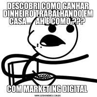 DESCOBRI COMO GANHAR DINHEIRO TRABALHANDO EM CASA...   AH É COMO ??? COM MARKETING DIGITAL