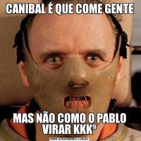 CANIBAL É QUE COME GENTEMAS NÃO COMO O PABLO VIRAR KKK⁹