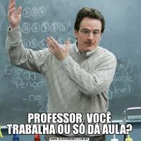 PROFESSOR, VOCÊ TRABALHA OU SÓ DÁ AULA?