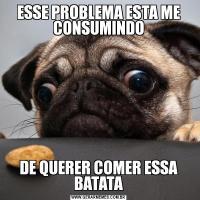 ESSE PROBLEMA ESTA ME CONSUMINDODE QUERER COMER ESSA BATATA