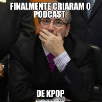 FINALMENTE CRIARAM O PODCAST DE KPOP