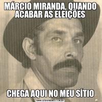 MÁRCIO MIRANDA, QUANDO ACABAR AS ELEIÇÕESCHEGA AQUI NO MEU SÍTIO