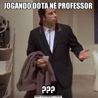 JOGANDO DOTA NÉ PROFESSOR???