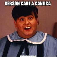 GERSON CADÊ A CANJICA