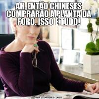 AH, ENTÃO CHINESES COMPRARÃO A PLANTA DA FORD. ISSO É TUDO!
