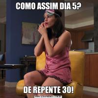 COMO ASSIM DIA 5?DE REPENTE 30!