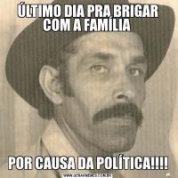 ÚLTIMO DIA PRA BRIGAR COM A FAMÍLIA POR CAUSA DA POLÍTICA!!!!