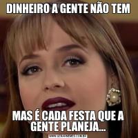 DINHEIRO A GENTE NÃO TEMMAS É CADA FESTA QUE A GENTE PLANEJA...