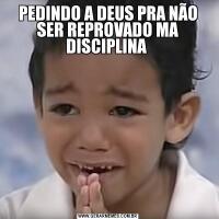 PEDINDO A DEUS PRA NÃO SER REPROVADO MA DISCIPLINA