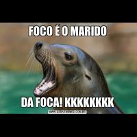 FOCO É O MARIDODA FOCA! KKKKKKKK