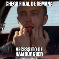 CHEGA FINAL DE SEMANANECESSITO DE HAMBÚRGUER