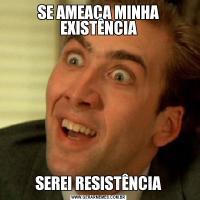 SE AMEAÇA MINHA EXISTÊNCIASEREI RESISTÊNCIA