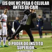 EIS QUE VC PEGA O CELULAR ANTES DE CAIRO PODER DO INSTITO SUPERIOR