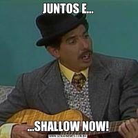 JUNTOS E......SHALLOW NOW!