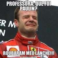PROFESSORA: QUE FOI PAULIN?ROUBARAM MEU LANCHE!!!