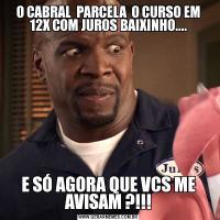 O CABRAL  PARCELA  O CURSO EM 12X COM JUROS BAIXINHO....E SÓ AGORA QUE VCS ME AVISAM ?!!!