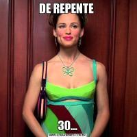 DE REPENTE 30...