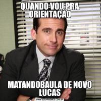 QUANDO VOU PRA ORIENTAÇÃOMATANDOBAULA DE NOVO LUCAS
