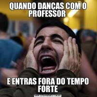 QUANDO DANÇAS COM O PROFESSOR E ENTRAS FORA DO TEMPO FORTE