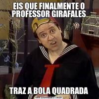 EIS QUE FINALMENTE O PROFESSOR GIRAFALESTRAZ A BOLA QUADRADA
