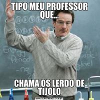 TIPO MEU PROFESSOR QUE...CHAMA OS LERDO DE TIJOLO