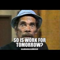 SO IS WORK FOR TOMORROW?