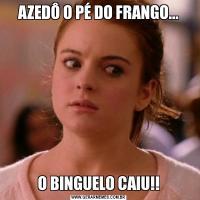 AZEDÔ O PÉ DO FRANGO...O BINGUELO CAIU!!