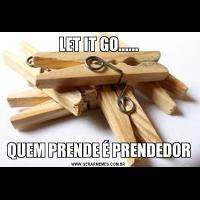 LET IT GO......QUEM PRENDE É PRENDEDOR