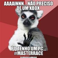 AAAAINNN... NÃO PRECISO DE UM XBOX PQ TENHO UM PC... #MASTERRACE