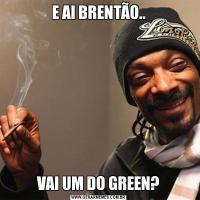 E AI BRENTÃO..VAI UM DO GREEN?