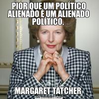 PIOR QUE UM POLÍTICO ALIENADO É UM ALIENADO POLÍTICO. MARGARET TATCHER