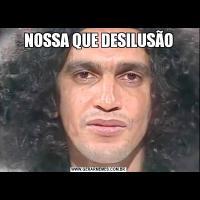 NOSSA QUE DESILUSÃO