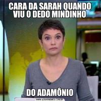 CARA DA SARAH QUANDO VIU O DEDO MINDINHODO ADAMÔNIO