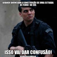 QUANDO ANUNCIAM A CONSTRUÇÃO DE UMA ESTRADA DE FERRO  NO SULISSO VAI DAR CONFUSÃO!