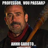 PROFESSOR,  VOU PASSAR?AHHH GAROTO...